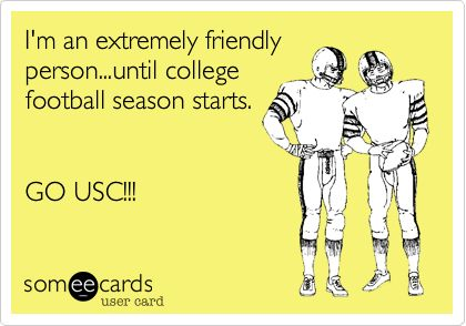 I'm an extremely friendly person...until college football season starts. GO USC!!!