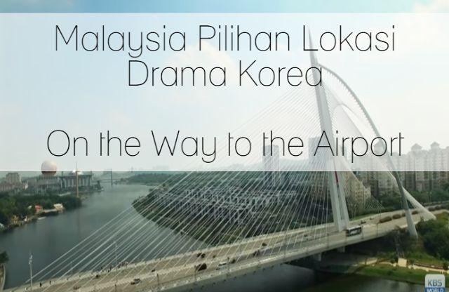 Malaysia Pilihan Lokasi Drama Korea - On the Way to the Airport