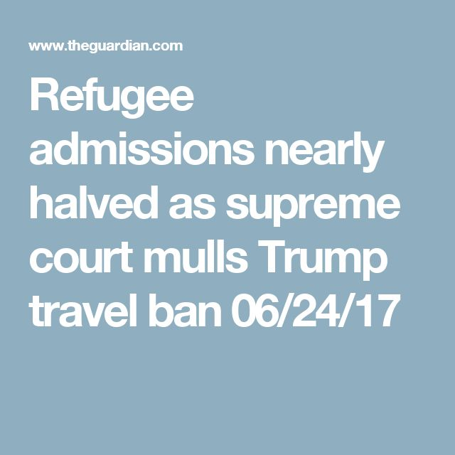 Refugee admissions nearly halved as supreme court mulls Trump travel ban  06/24/17