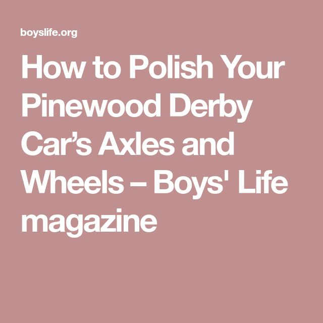 How to Polish Your Pinewood Derby Car's Axles and Wheels – Boys' Life magazine