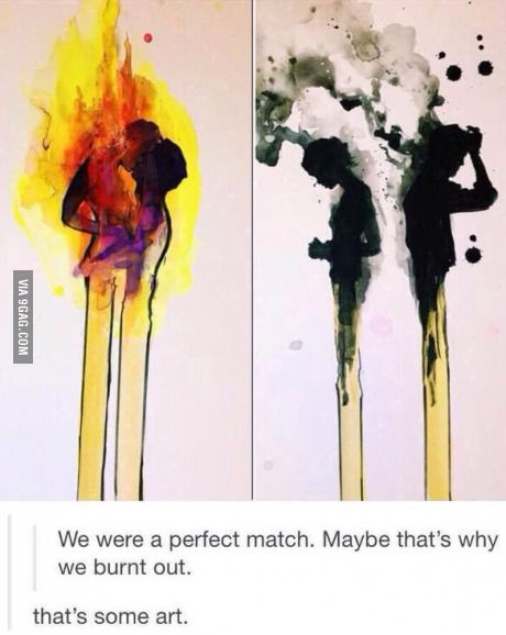 We were a perfect match, maybe that's why we burnt out. This is deep.