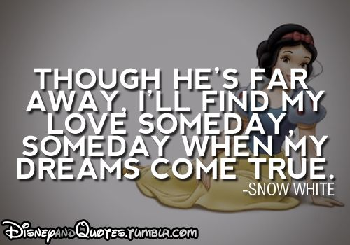 Though he's far away, I'll find my love someday, someday when my dreams come true - Snow White