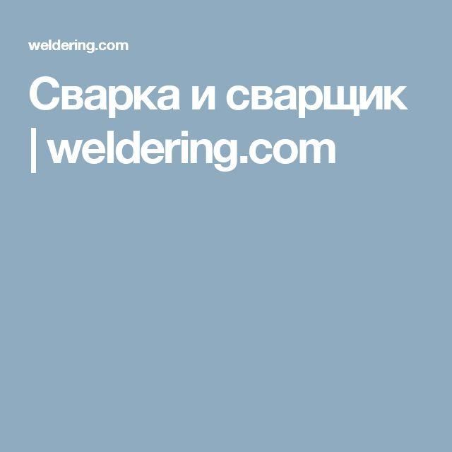 Сварка и сварщик | weldering.com
