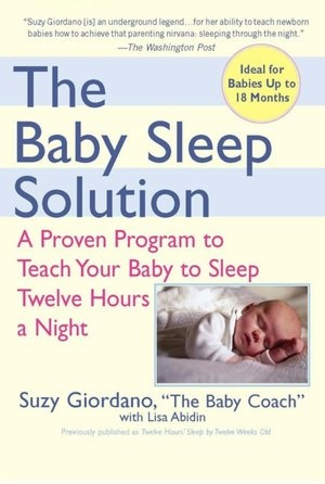 The Baby Sleep Solution: A Proven Program to Teach Your Baby to Sleep 12 Hours a Night