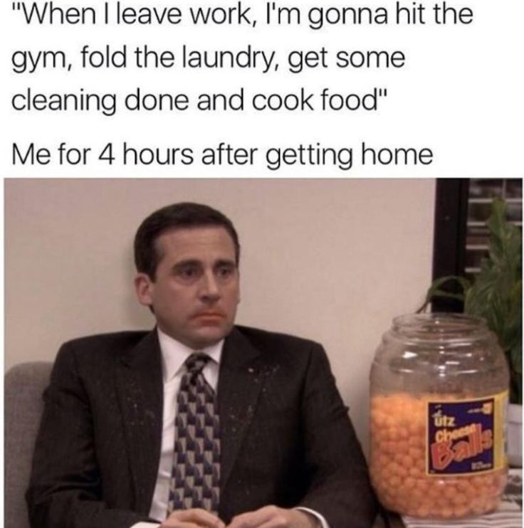 """""""When I leave work, I'm gonna hit the gym, fold laundry, get some cleaning donna and cook food."""" Also me 4 hours after getting home."""