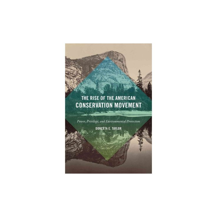 Rise of the American Conservation Movement : Power, Privilege, and Environmental Protection (Hardcover)