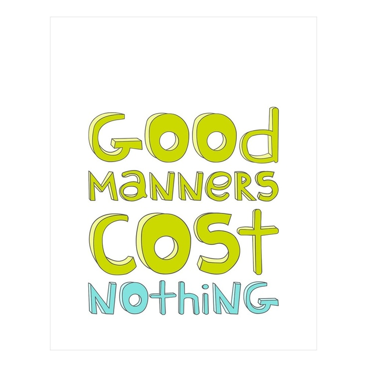 Good manners cost nothing.