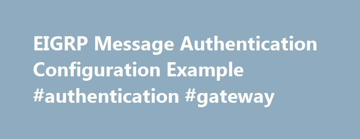 EIGRP Message Authentication Configuration Example #authentication #gateway http://kitchens.nef2.com/eigrp-message-authentication-configuration-example-authentication-gateway/  # EIGRP Message Authentication Configuration Example This document illustrates how to add message authentication to your Enhanced Interior Gateway Routing Protocol (EIGRP) routers and protect the routing table from willful or accidental corruption. The addition of authentication to your routers' EIGRP messages ensures…