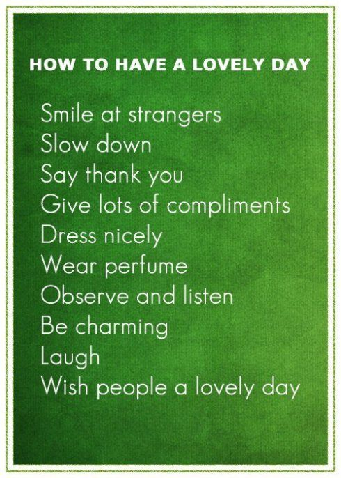 How to have a lovely day. I always make sure to compliment people, at least once a day, even it's on an article of clothing or haircut. It makes people feel good to know that you notice. =)