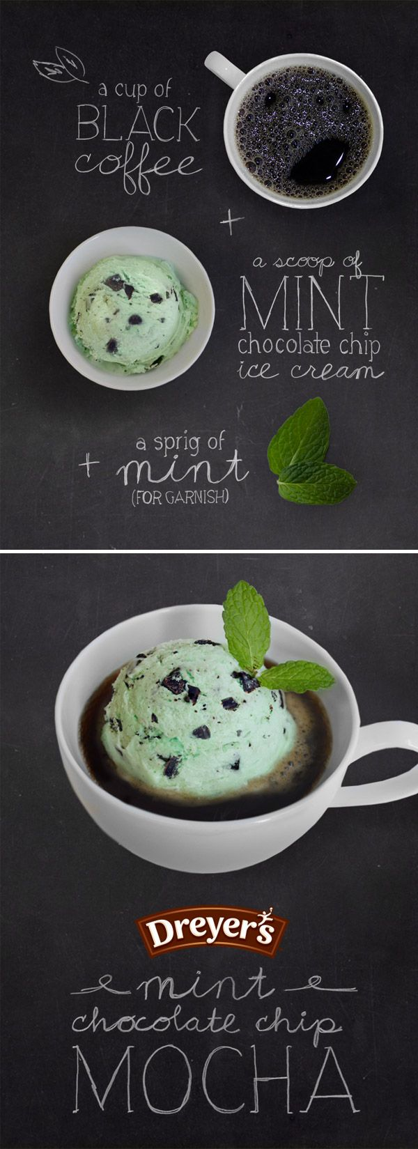 Mint Chocolate Chip Mocha: There's always room for (ice) cream in your coffee. Just add Dreyer's Mint Chocolate Chip ice cream in your cup of joe for a sweet pick-me-up any time of the day. You can even add a sprig of mint for added flavor while you sip and savor this simple frozen drink!
