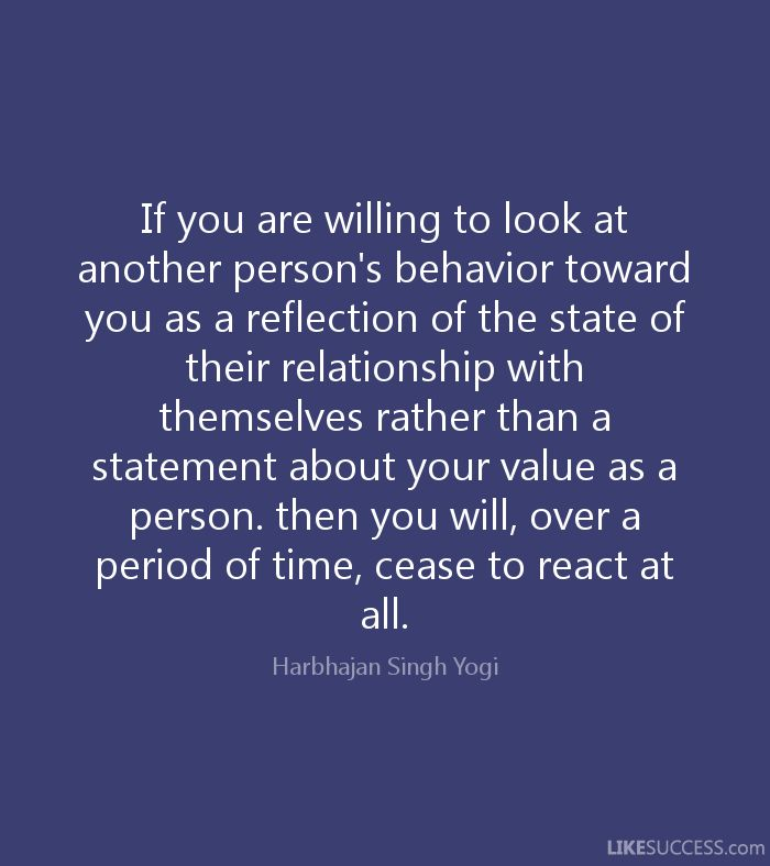 If you are willing to look at another person's behavior toward you as a reflection of the state of their relationship with themselves rather than a statement about your value as a person. then you will, over a period of time, cease to react at all. - Harbhajan Singh Yogi