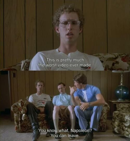 Napoleon Dynamite, ok, I absolutely DESPISE this movie.. BUT I can't help laugh during parts, and in all honesty I quote it daily :/