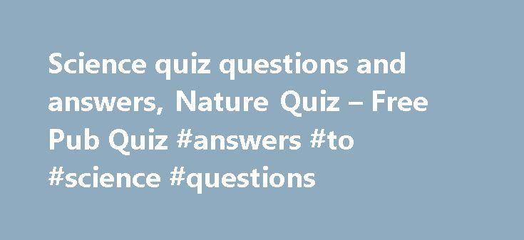 Science quiz questions and answers, Nature Quiz – Free Pub Quiz #answers #to #science #questions http://answer.remmont.com/science-quiz-questions-and-answers-nature-quiz-free-pub-quiz-answers-to-science-questions/  #science questions and answers # Welcome to our Science and Nature Quiz Page 1 Science Quiz What is the SI unit of frequency? Which noble gas, that occurs naturally, is radioactive? Typically consisting of a stalk and an anther, what is the name given to the pollen-producing…