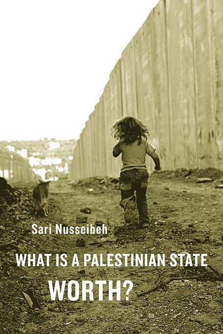 What Is a Palestinian State Worth? — Sari Nusseibeh | Harvard University Press