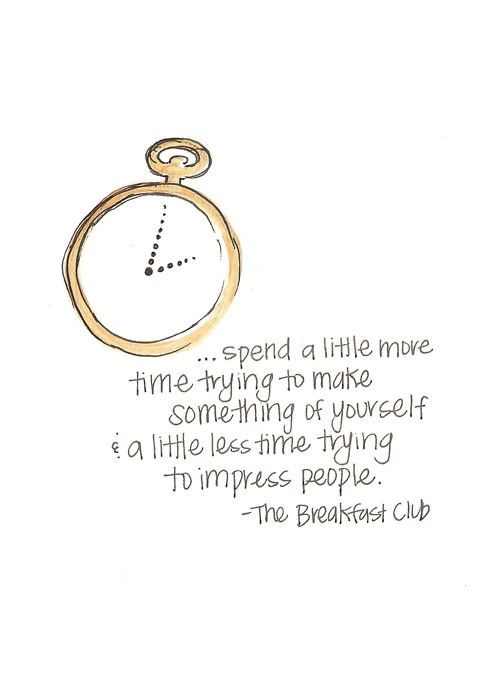 Spend a little more time trying to make something of yourself & a little less time trying to impress people.  - The Breakfast Club