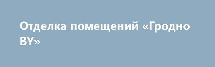 Отделка помещений «Гродно BY» http://www.mostransregion.ru/d_227/?adv_id=257  Качественно и не очень дорого произведу отделочные работы: штукатурные, малярные, покраска, поклейка обоев, другие виды ремонтно-отделочных работ.