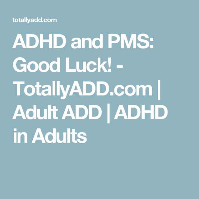 ADHD and PMS: Good Luck! - TotallyADD.com | Adult ADD | ADHD in Adults