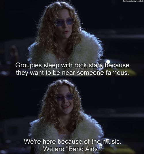 Groupies sleep with rock stars because they want to be near someone famous. We´re here because of the music. We are Band Aids. ALMOST FAMOUS
