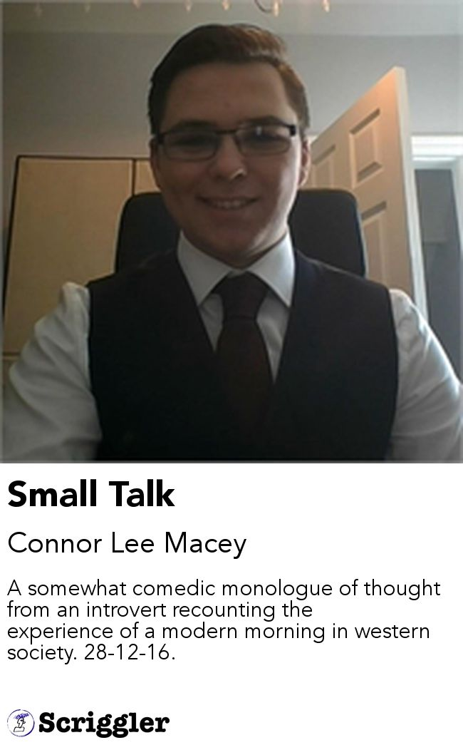 Small Talk by Connor Lee Macey https://scriggler.com/detailPost/story/52465 A somewhat comedic monologue of thought from an introvert recounting the experience of a modern morning in western society. 28-12-16.
