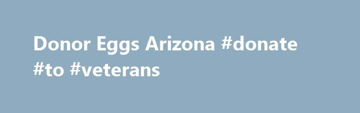 Donor Eggs Arizona #donate #to #veterans http://donate.nef2.com/donor-eggs-arizona-donate-to-veterans/  #how old do you have to be to donate eggs # Egg Donor Program Egg donation is a fertility treatment option for women, who for various reasons are unable to become pregnant using their own eggs. For many infertile women and couples, egg donation represents a real chance for parenthood and the ability to experience the entire pregnancy process from conception to delivery. At Advanced…