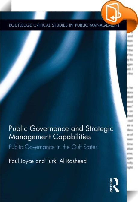 Public Governance and Strategic Management Capabilities    :  This is a book about the modernization of public governance and the development of strategic states. It focuses on six Gulf countries (United Arab Emirates, Oman, Qatar, Bahrain, Saudi Arabia and Kuwait) and presents research findings from quantitative data analysis and comparative analysis of the trends and developments of the six Gulf states.  The book analyses the workings of the governments of the Gulf States, including ...