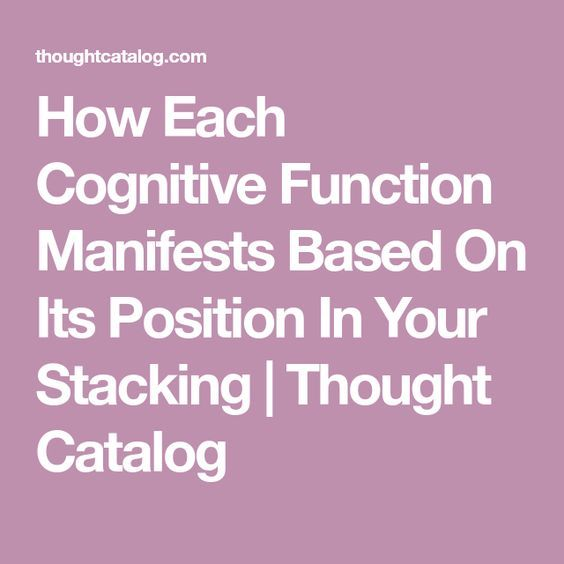 How Each Cognitive Function Manifests Based On Its Position In Your Stacking   Thought Catalog