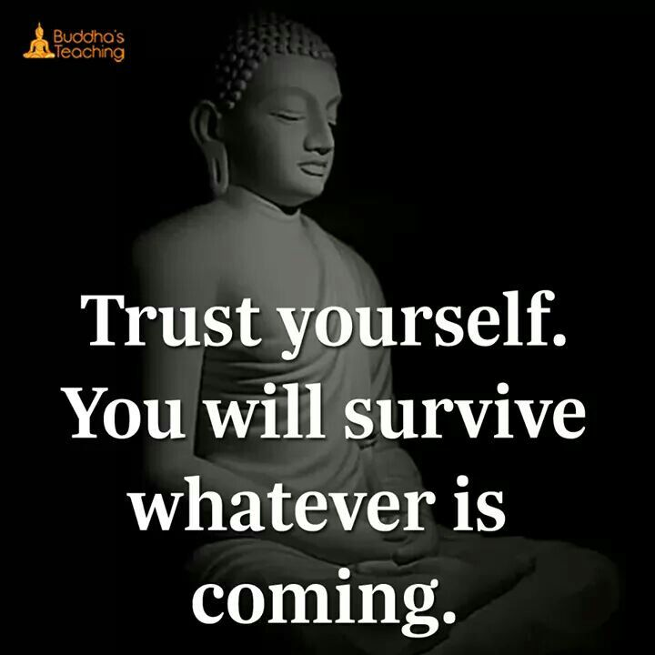Trust yourself. You will survive whatever us coming