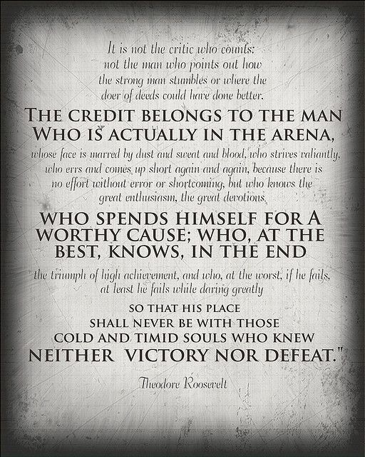 """the credit belongs to the man [...] who spends himself for a worthy cause; who at the best, knows, in the end the triumph of high achievement, and  who, at the worst, if he fails, at least he fails while daring greatly so that his place shall never be with those cold and timid souls who knew neither victory nor defeat"" -teddy roosevelt"