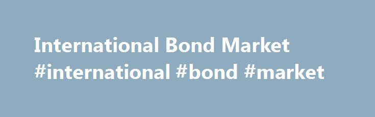 International Bond Market #international #bond #market http://new-jersey.nef2.com/international-bond-market-international-bond-market/  # International Bond Market International Bond Market is very big and has an estimated size of nearly $47 trillion. The size of the US bond market is the largest in the world. The US bond market's outstanding debt is more than $25 trillion. The International Bond Market has grown double in size since the year 2000. By the end of the year 2006 it has been…