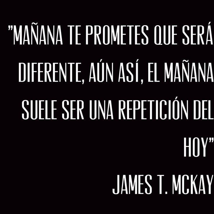 """""""Mañana te prometes que será diferente, aún así, el mañana suele ser una repetición del hoy"""" James T. Mckay"""