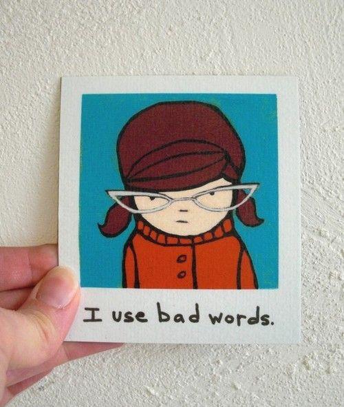 I use bad words.