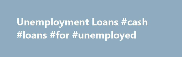 Unemployment Loans #cash #loans #for #unemployed http://loan-credit.remmont.com/unemployment-loans-cash-loans-for-unemployed/  #unemployment loans # $1000 or more, Get your cash needs with fast, friendly, flexible terms. Where Can I Borrow 4000 Dollars With Bad Credit I Need 4000 Dollars Today But Have Bad Credit If you have a financial problem and you need to get a bad credit personal loan of 4000 dollars by today or […]
