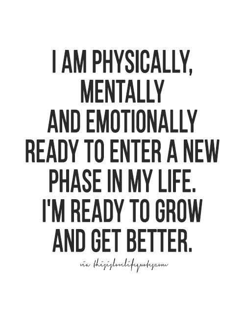 i am physically, mentally and emotionally ready to enter a new phase in my life. i'm ready to grow and get better.
