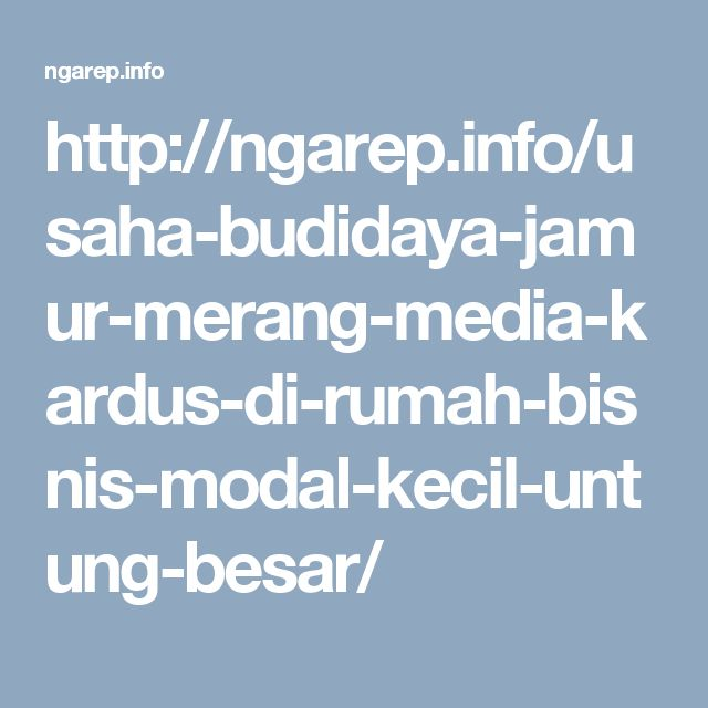 http://ngarep.info/usaha-budidaya-jamur-merang-media-kardus-di-rumah-bisnis-modal-kecil-untung-besar/