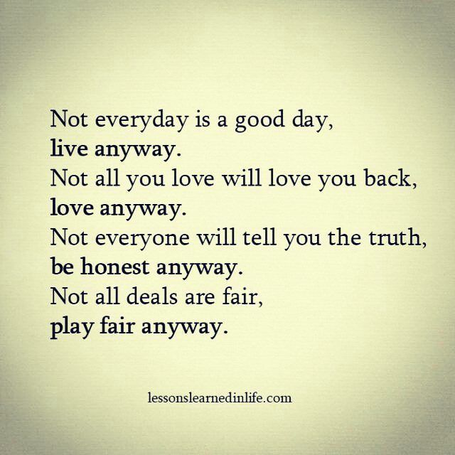 ... not everyone will tell you the truth, be honest anyway. Not all deals are fair, play fair anyway.
