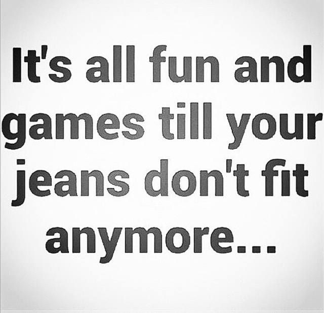 It's all fun and games till your jeans don't fit anymore...