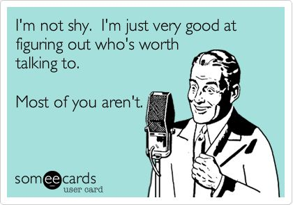 Funny Confession Ecard: I'm not shy. I'm just very good at figuring out who's worth talking to. Most of you aren't.