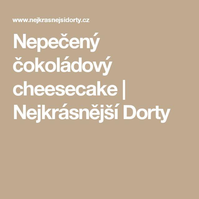 Nepečený čokoládový cheesecake | Nejkrásnější Dorty