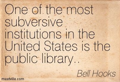 Bell Hooks: One of the most subversive institutions in the United States is the public library.. libraries. Meetville Quotes