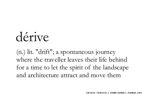 "(n.) ""drift""; a spontaneous journey where the traveller leaves their life behind for a time to let the spirit of the landscape and architecture attract and move them"