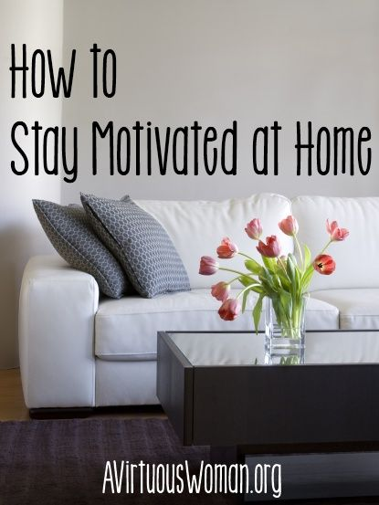 How to Stay Motivated at Home.... If you and I are called to the ministry of homemaking and homemaking requires us to stay focused 365 days of the year {minus sick days and vacations}, how can we stay motivated without feeling discouraged or burn-out?