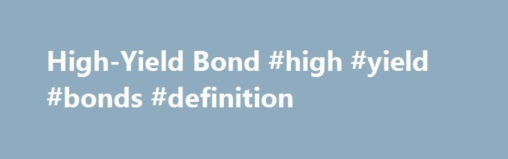 """High-Yield Bond #high #yield #bonds #definition http://louisiana.nef2.com/high-yield-bond-high-yield-bonds-definition/  # High-Yield Bond BREAKING DOWN 'High-Yield Bond' Also known as """"junk bonds"""". Based on the two main credit rating agencies, high-yield bonds carry a rating below """"BBB"""" from S to compensate for this risk, yields will typically be very high. All """"junk"""" connotations aside, high-yield bonds are widely held by investors worldwide, although most participate through the use of…"""