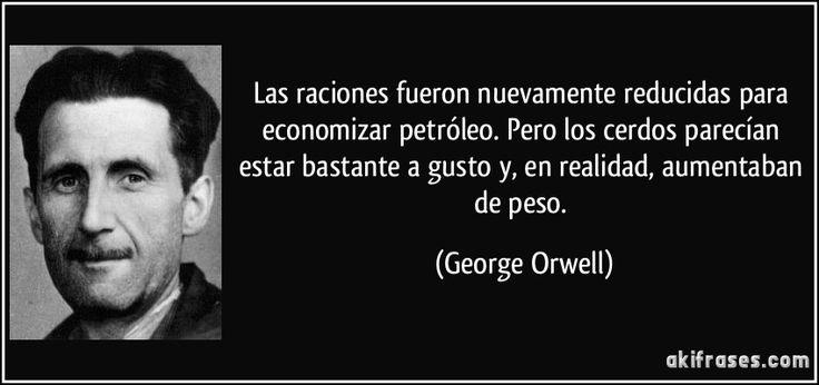 Las raciones fueron nuevamente reducidas para economizar petróleo. Pero los cerdos parecían estar bastante a gusto y, en realidad, aumentaban de peso. (George Orwell)
