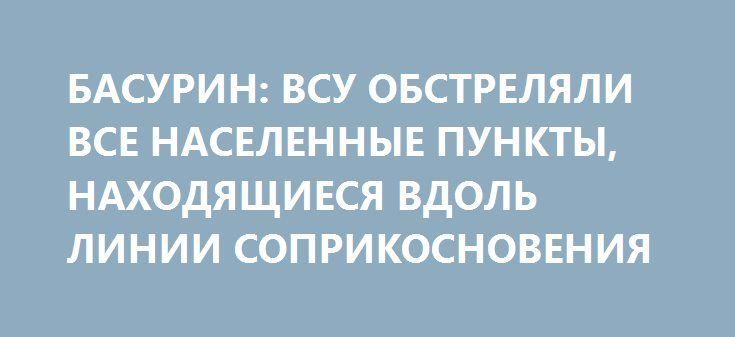 БАСУРИН: ВСУ ОБСТРЕЛЯЛИ ВСЕ НАСЕЛЕННЫЕ ПУНКТЫ, НАХОДЯЩИЕСЯ ВДОЛЬ ЛИНИИ СОПРИКОСНОВЕНИЯ http://rusdozor.ru/2017/02/01/basurin-vsu-obstrelyali-vse-naselennye-punkty-naxodyashhiesya-vdol-linii-soprikosnoveniya/   За прошедшие сутки Вооруженные силы Украины 3 016 раз обстреляли территорию ДНР. Об этом сообщил заместитель начальника управления Народной Милиции ДНР Эдуард Басурин. «Из этого количества тяжелая артиллерия применялась 839 раз, реактивные системы залпового огня (12 пакетов) 490 раз…
