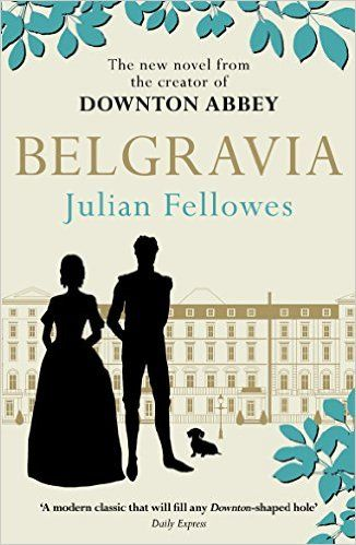 Julian Fellowes's Belgravia: A tale of secrets and scandal set in 1840s London from the creator of DOWNTON ABBEY (Julian Fellowes's Belgravia Series): Amazon.co.uk: Julian Fellowes: 9781474603546: Books