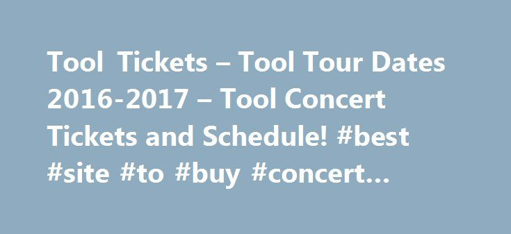 Tool Tickets – Tool Tour Dates 2016-2017 – Tool Concert Tickets and Schedule! #best #site #to #buy #concert #tickets http://tickets.remmont.com/tool-tickets-tool-tour-dates-2016-2017-tool-concert-tickets-and-schedule-best-site-to-buy-concert-tickets/  Tool Tickets 2016 Tool concert Tickets & Information Genre: Alternative Rock, Progressive MetalHometown: Los Angeles, CaliforniaAwards: Grammy Award Best Metal Performance, Grammy Award Best Recording PackageAlbums:Undertow, Aenima, Lateralus…