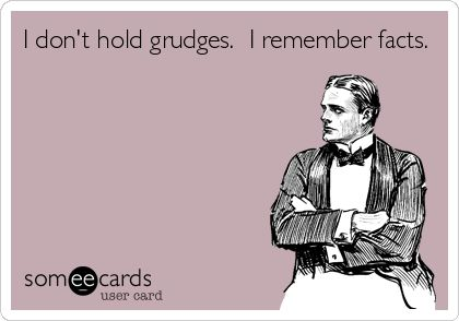 I don't hold grudges. I remember facts.