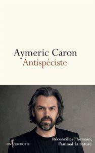 Aymeric Caron - Antispéciste - Réconcilier l'humain, l'animal, la nature. - Feuilleter l'extrait