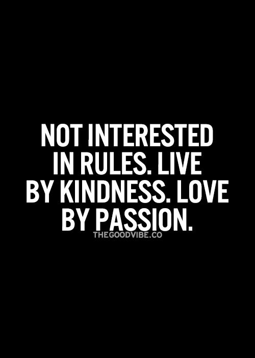 Not interested in rules. Live by kindness. Love by passion.