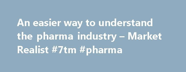 An easier way to understand the pharma industry – Market Realist #7tm #pharma http://pharmacy.nef2.com/an-easier-way-to-understand-the-pharma-industry-market-realist-7tm-pharma/  #pharmaceutical industry research # An easier way to understand the pharma industry The main goal of the pharmaceutical industry is to provide drugs that prevent infections, maintain health, and cure diseases. This industry directly affects the global population, so a number of international regulatory bodies…